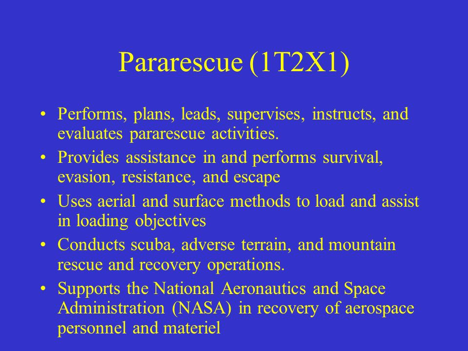 Pararescue (1T2X1) Performs, plans, leads, supervises, instructs, and evaluates pararescue activities.