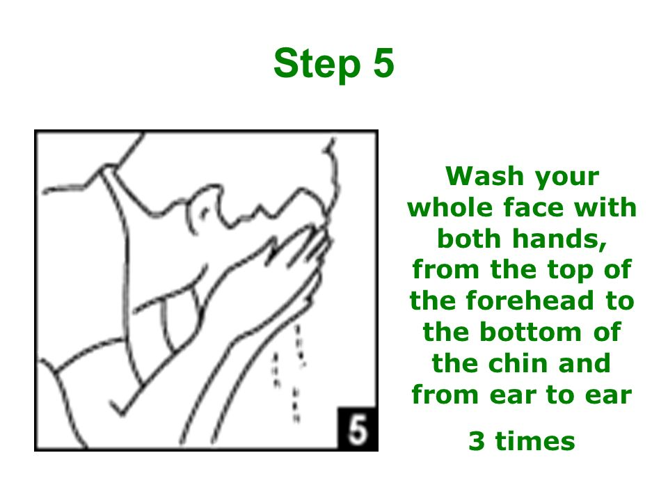 Step 5 Wash your whole face with both hands, from the top of the forehead to the bottom of the chin and from ear to ear.