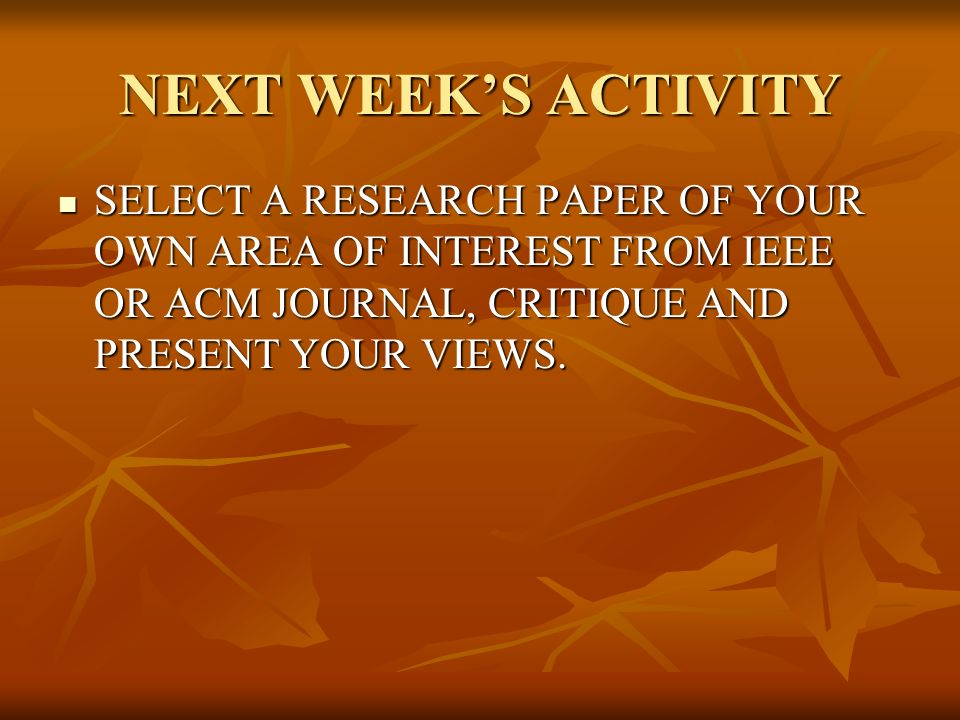 NEXT WEEK'S ACTIVITY SELECT A RESEARCH PAPER OF YOUR OWN AREA OF INTEREST FROM IEEE OR ACM JOURNAL, CRITIQUE AND PRESENT YOUR VIEWS.