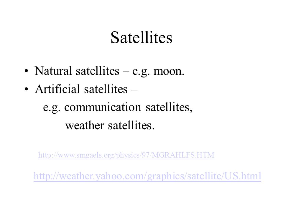 Satellites Natural satellites – e.g. moon. Artificial satellites –