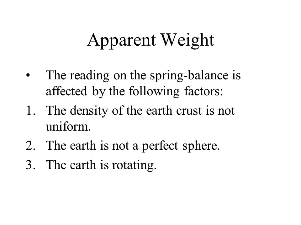 Apparent Weight The reading on the spring-balance is affected by the following factors: The density of the earth crust is not uniform.