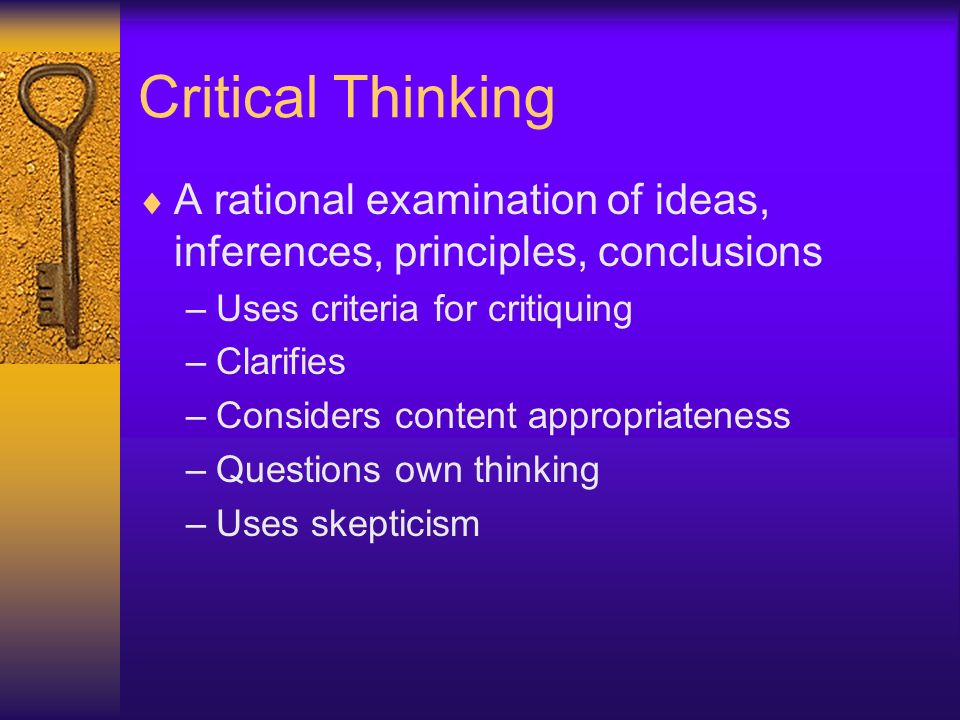 Critical Thinking A rational examination of ideas, inferences, principles, conclusions. Uses criteria for critiquing.