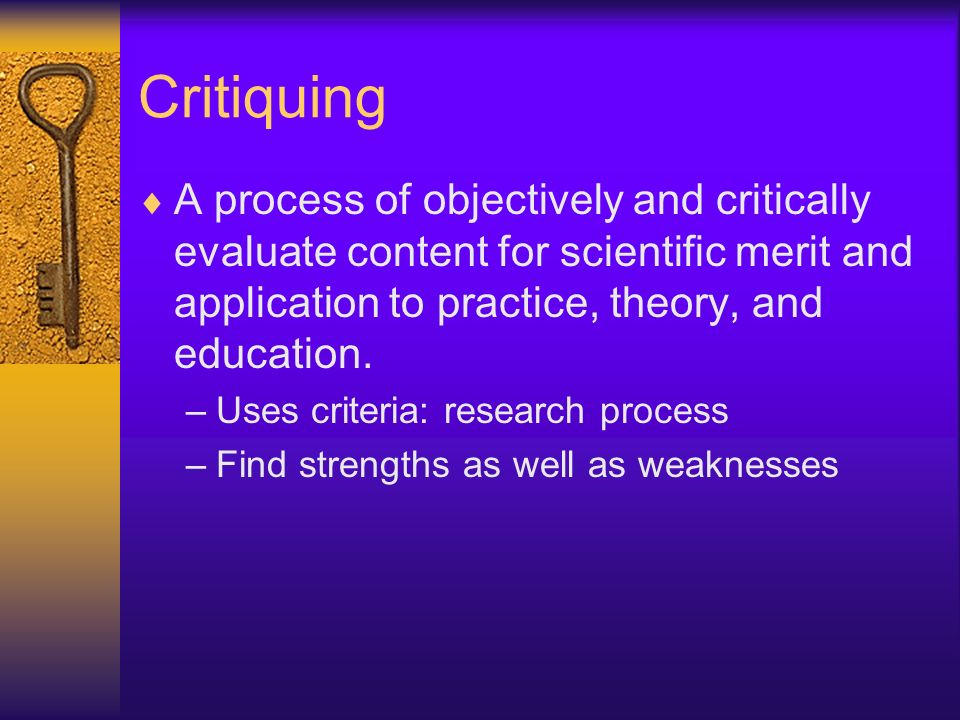 Critiquing A process of objectively and critically evaluate content for scientific merit and application to practice, theory, and education.