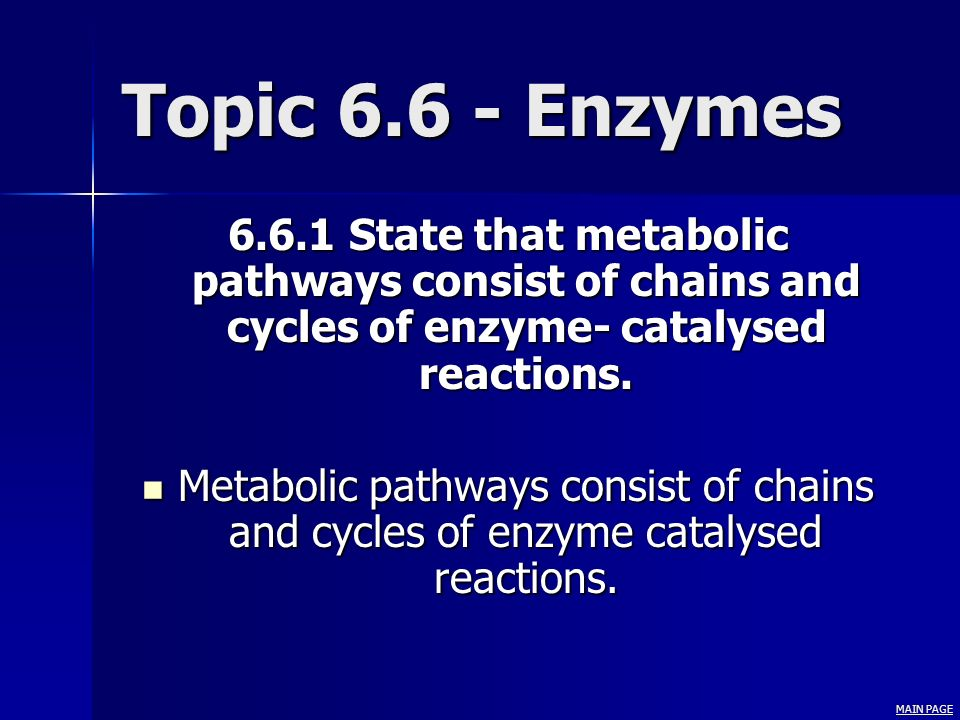Topic 6.6 - Enzymes 6.6.1 State that metabolic pathways consist of chains and cycles of enzyme- catalysed reactions.