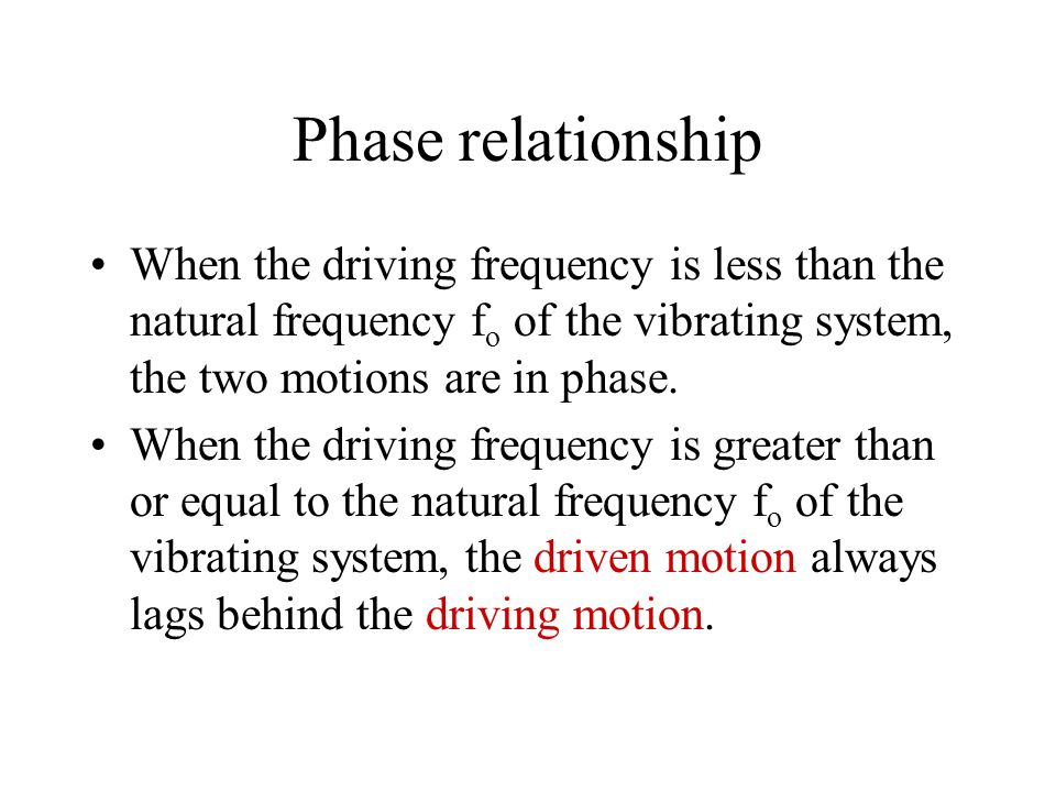 Phase relationship When the driving frequency is less than the natural frequency fo of the vibrating system, the two motions are in phase.
