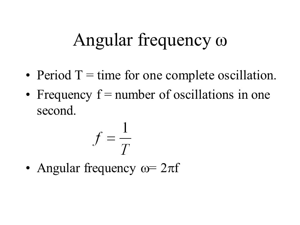 Angular frequency ω Period T = time for one complete oscillation.