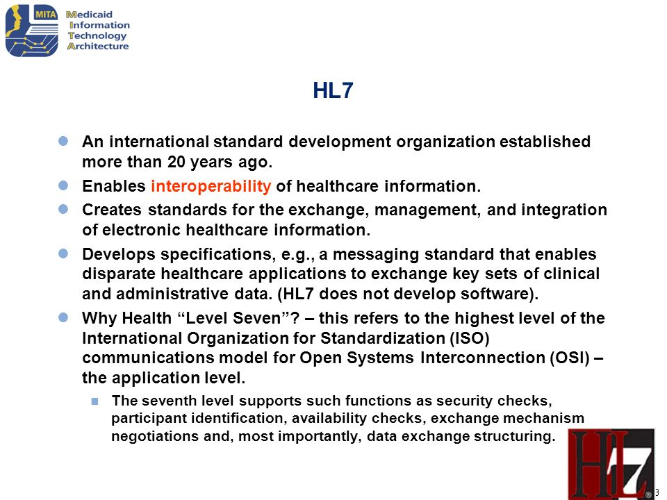 HL7 An international standard development organization established more than 20 years ago. Enables interoperability of healthcare information.