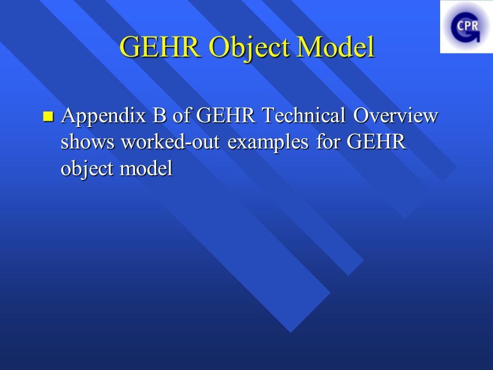 GEHR Object Model Appendix B of GEHR Technical Overview shows worked-out examples for GEHR object model.