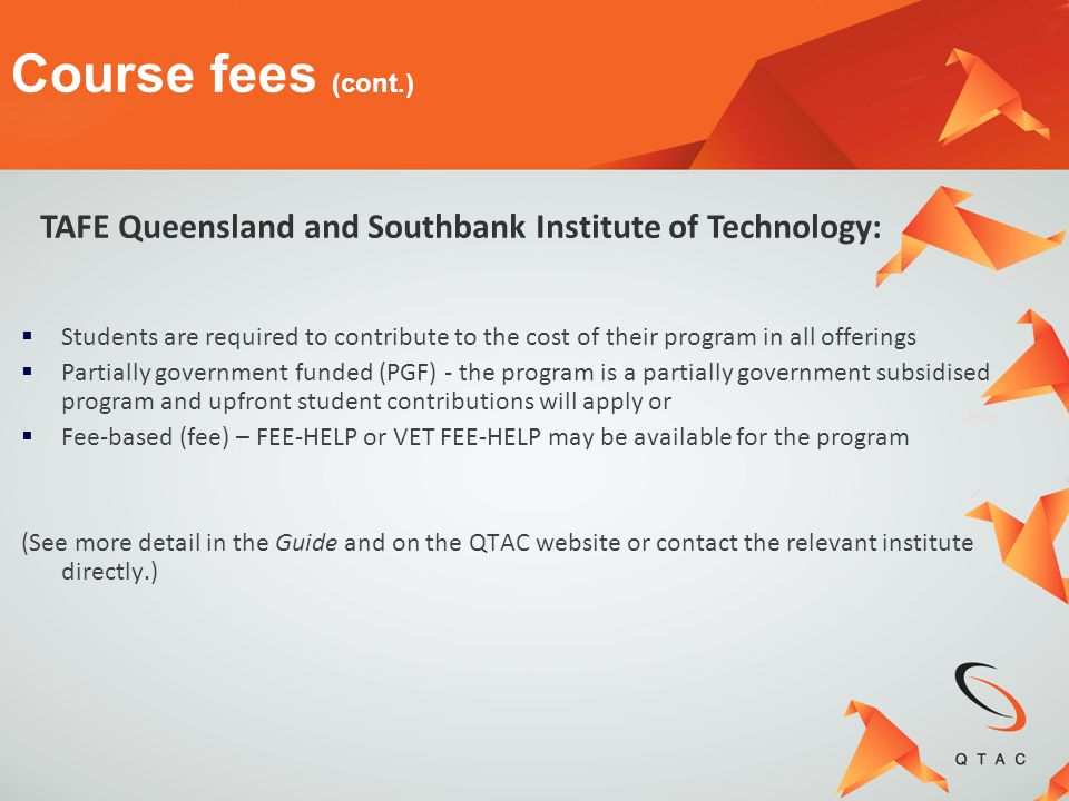 Course fees (cont.) TAFE Queensland and Southbank Institute of Technology: