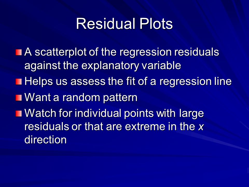 Residual Plots A scatterplot of the regression residuals against the explanatory variable. Helps us assess the fit of a regression line.