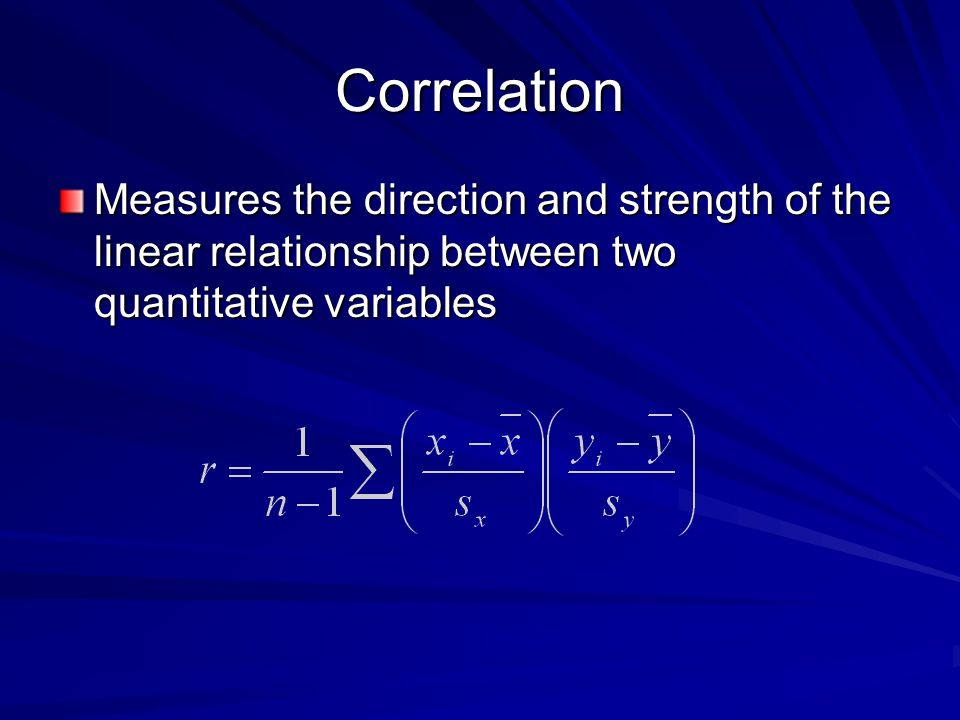 Correlation Measures the direction and strength of the linear relationship between two quantitative variables.