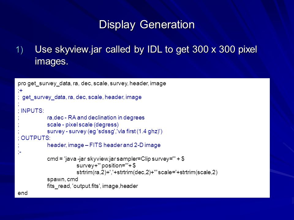 Display Generation Use skyview.jar called by IDL to get 300 x 300 pixel images. pro get_survey_data, ra, dec, scale, survey, header, image.