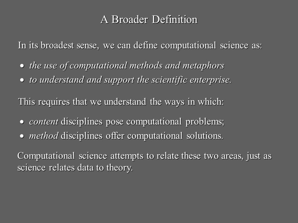 A Broader Definition In its broadest sense, we can define computational science as: the use of computational methods and metaphors.