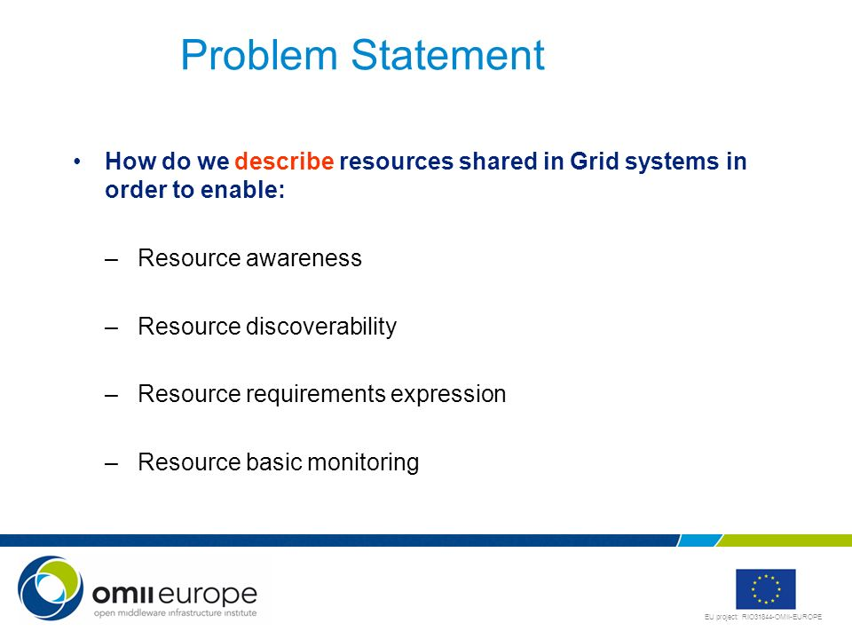 Problem Statement How do we describe resources shared in Grid systems in order to enable: Resource awareness.