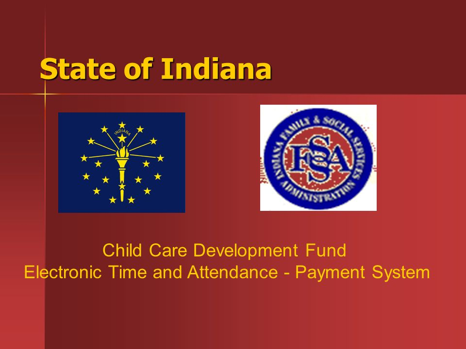 State of Indiana Child Care Development Fund Electronic Time and Attendance - Payment System