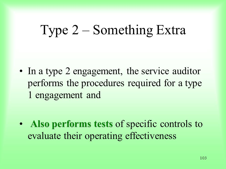 Type 2 – Something Extra In a type 2 engagement, the service auditor performs the procedures required for a type 1 engagement and.