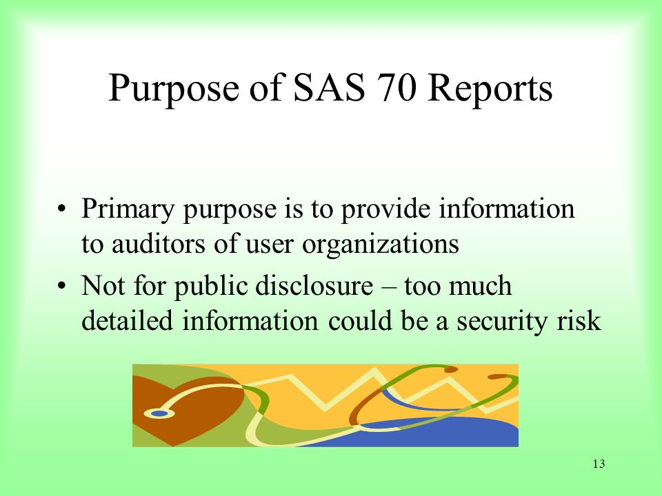 Purpose of SAS 70 Reports Primary purpose is to provide information to auditors of user organizations.
