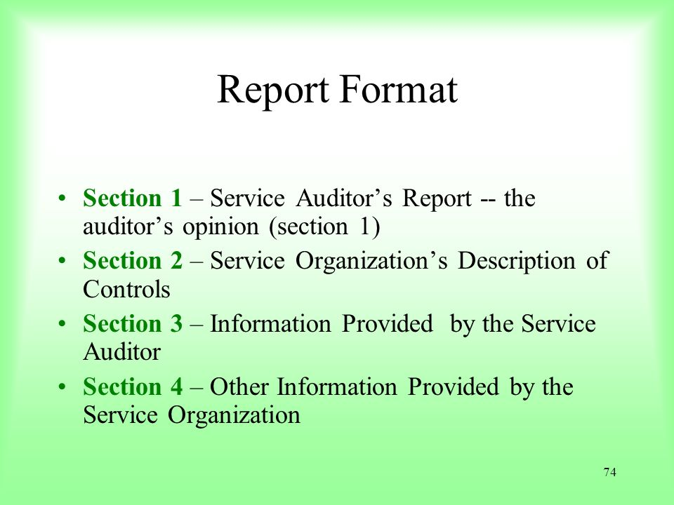 Report Format Section 1 – Service Auditor's Report -- the auditor's opinion (section 1) Section 2 – Service Organization's Description of Controls.