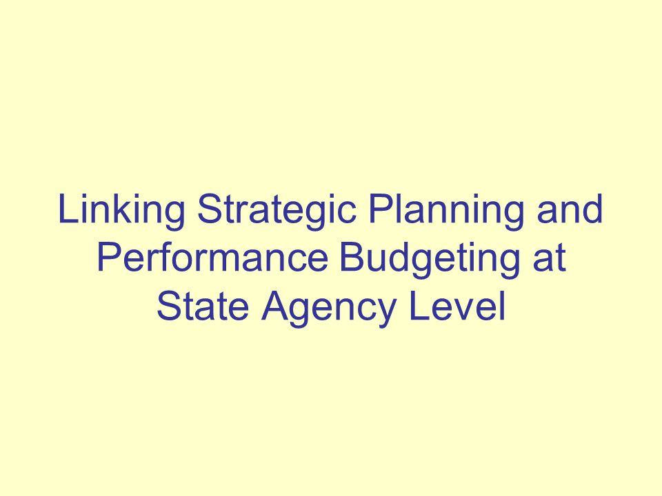 Linking Strategic Planning and Performance Budgeting at State Agency Level