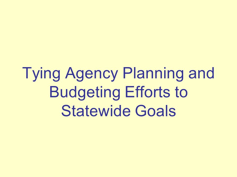 Tying Agency Planning and Budgeting Efforts to Statewide Goals
