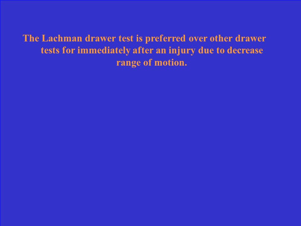 The Lachman drawer test is preferred over other drawer tests for immediately after an injury due to decrease range of motion.