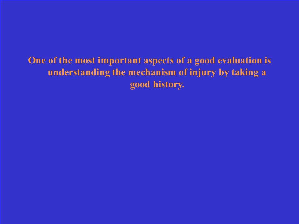 One of the most important aspects of a good evaluation is understanding the mechanism of injury by taking a good history.