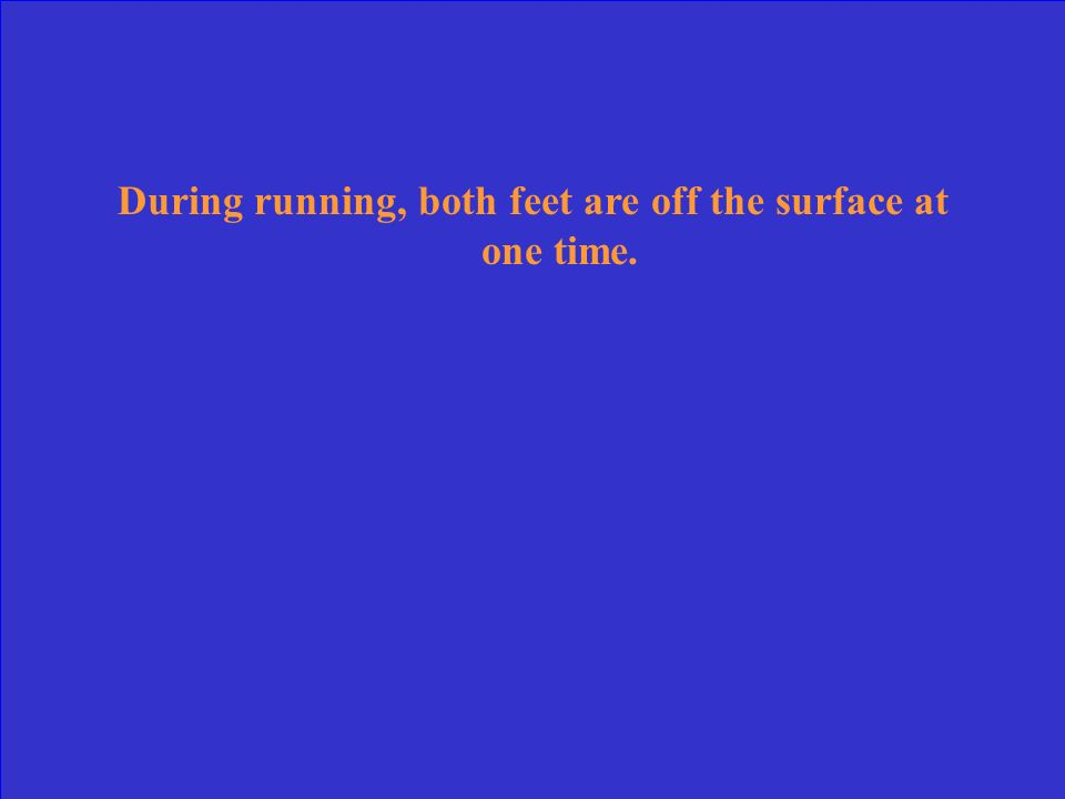 During running, both feet are off the surface at one time.