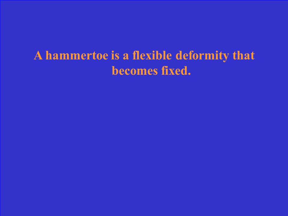 A hammertoe is a flexible deformity that becomes fixed.