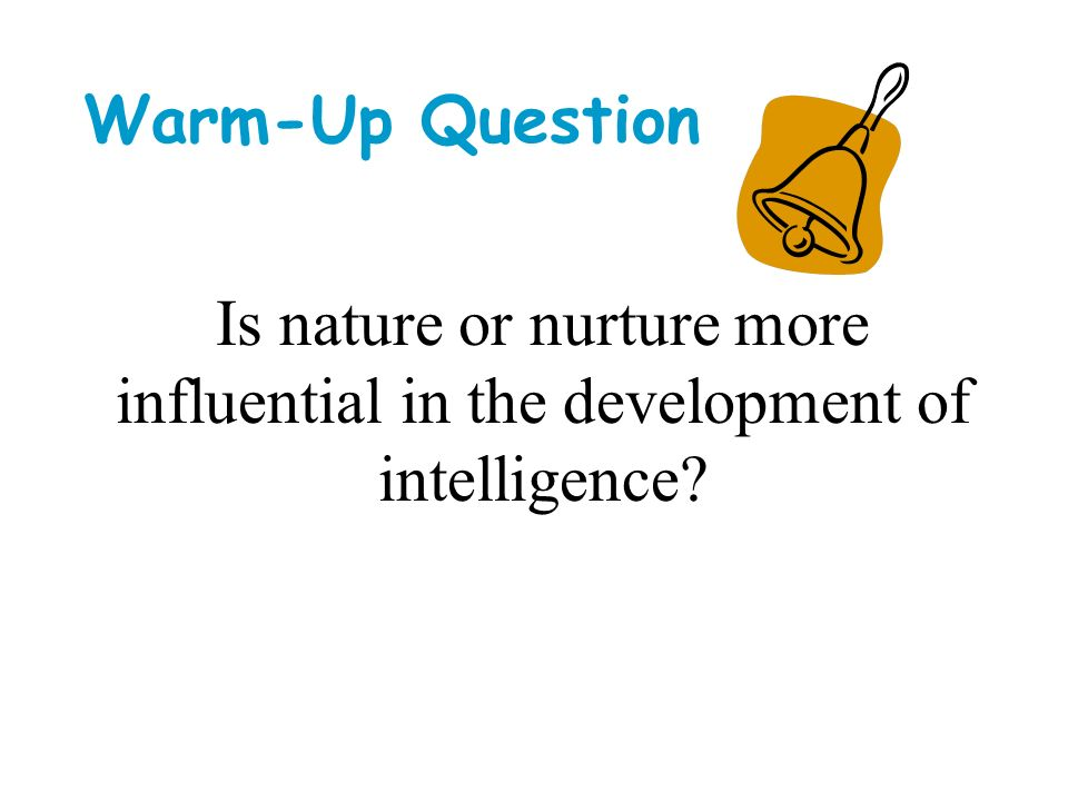 Warm-Up Question Is nature or nurture more influential in the development of intelligence