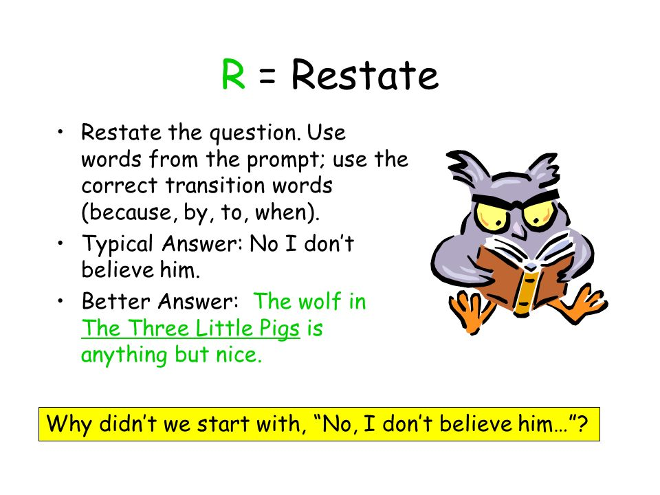 R = Restate Restate the question. Use words from the prompt; use the correct transition words (because, by, to, when).