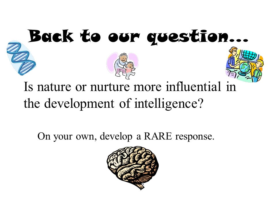 Back to our question… Is nature or nurture more influential in the development of intelligence.