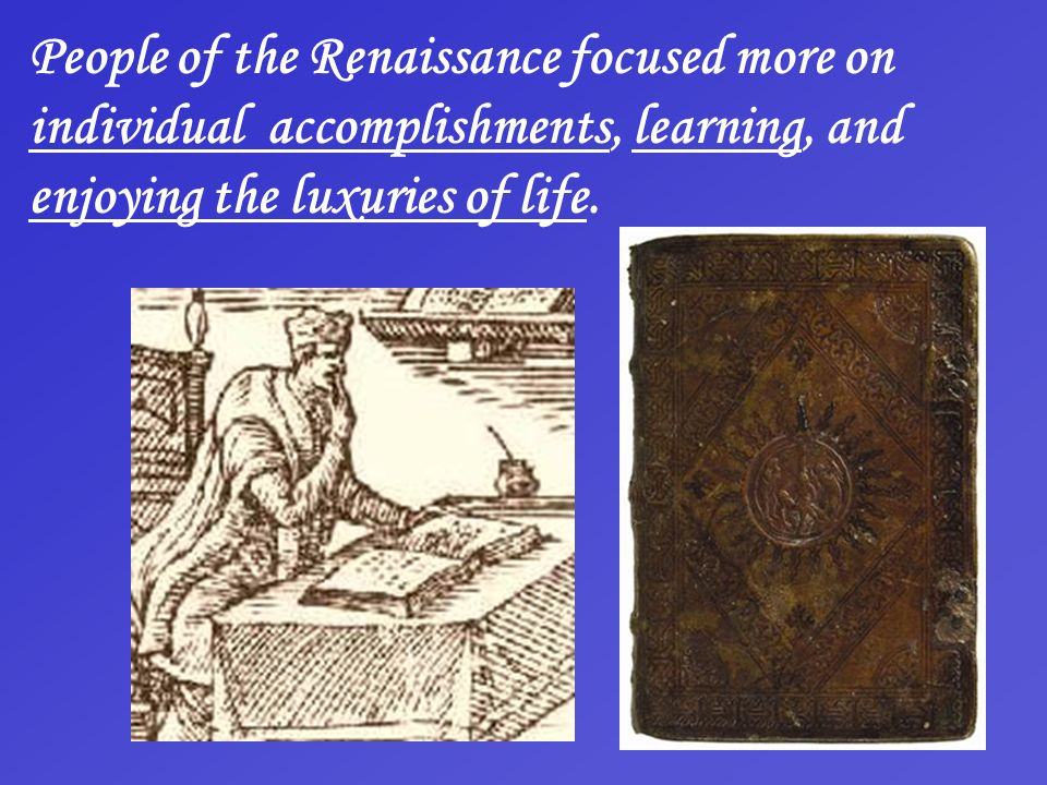 People of the Renaissance focused more on individual accomplishments, learning, and enjoying the luxuries of life.
