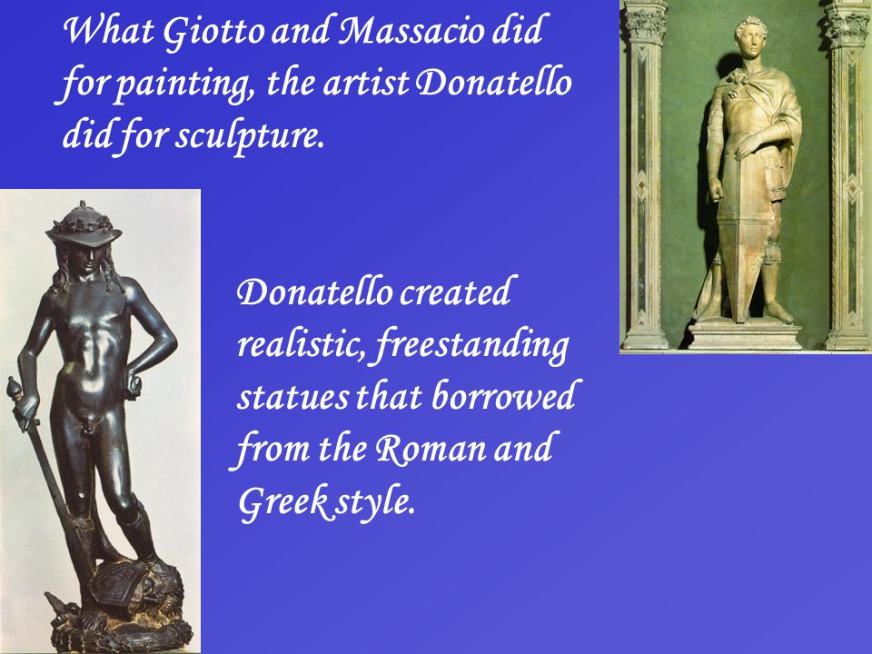 What Giotto and Massacio did for painting, the artist Donatello did for sculpture.