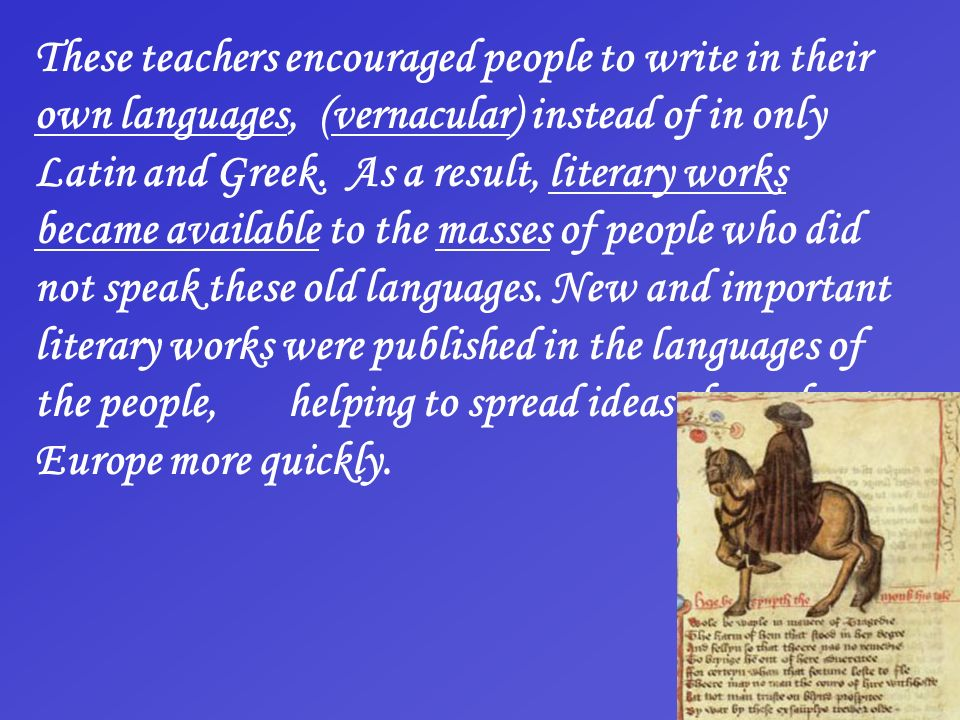 These teachers encouraged people to write in their own languages, (vernacular) instead of in only Latin and Greek.