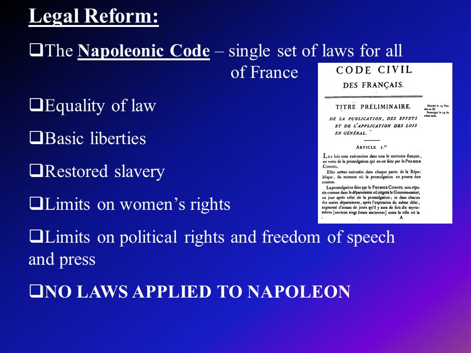 Legal Reform: The Napoleonic Code – single set of laws for all of France. Equality of law.