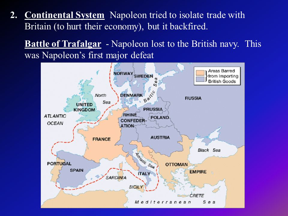 Continental System Napoleon tried to isolate trade with Britain (to hurt their economy), but it backfired.