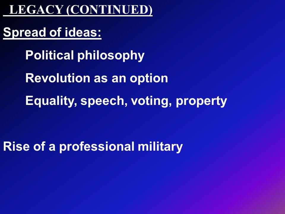 LEGACY (CONTINUED) Spread of ideas: Political philosophy. Revolution as an option. Equality, speech, voting, property.