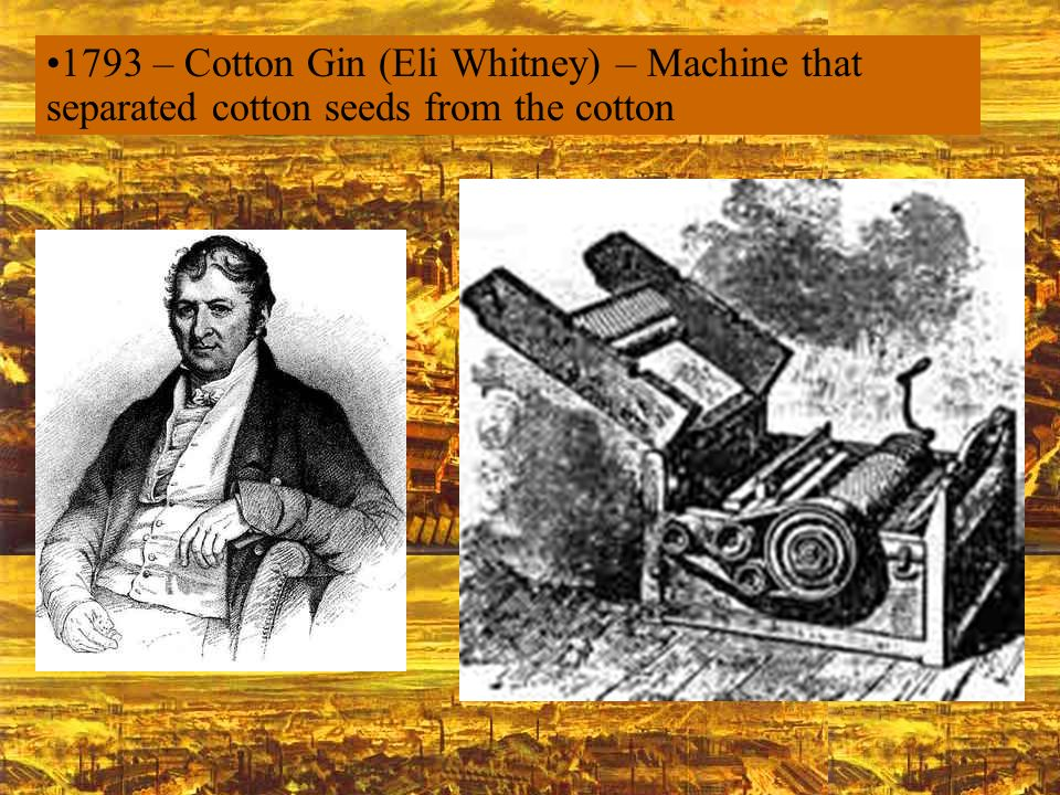 1793 – Cotton Gin (Eli Whitney) – Machine that separated cotton seeds from the cotton