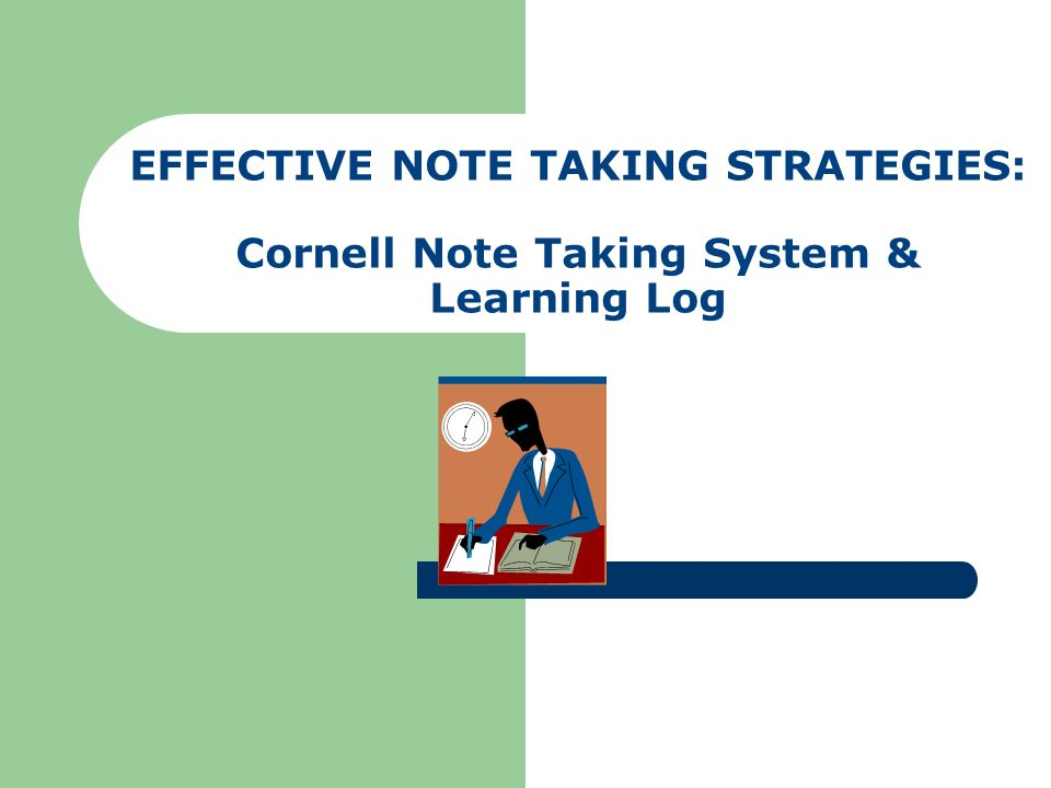 EFFECTIVE NOTE TAKING STRATEGIES: Cornell Note Taking System & Learning Log
