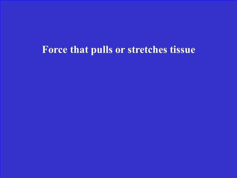 Force that pulls or stretches tissue