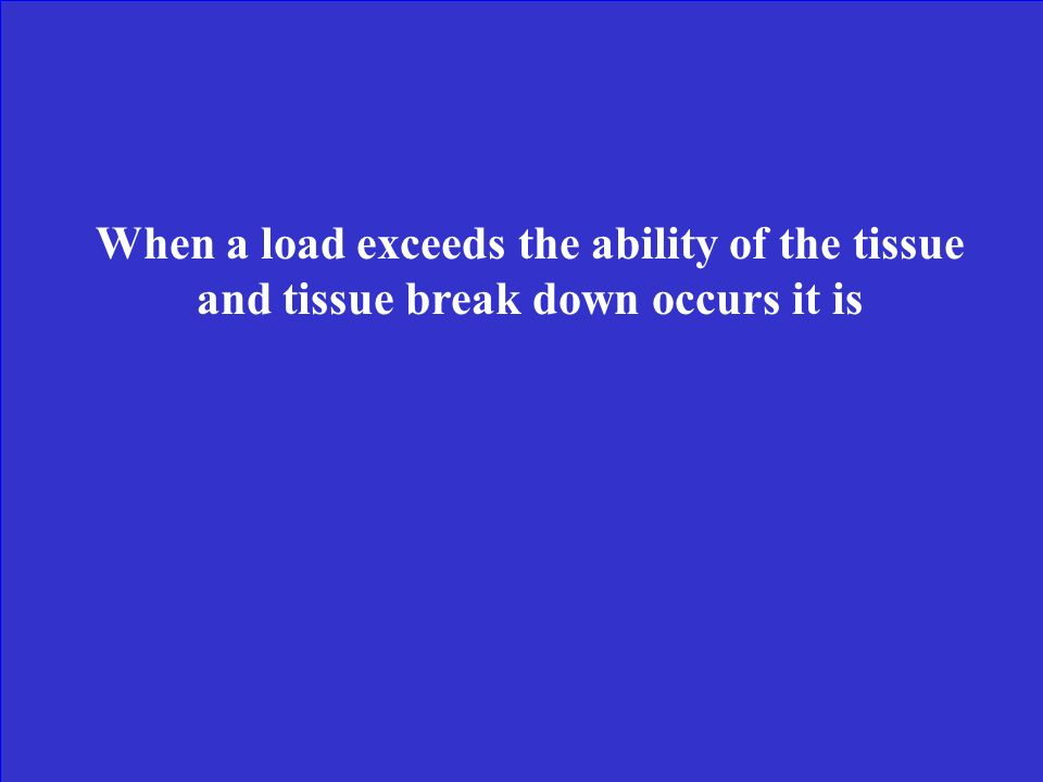 When a load exceeds the ability of the tissue and tissue break down occurs it is