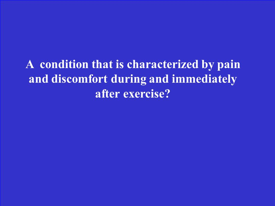 A condition that is characterized by pain and discomfort during and immediately after exercise