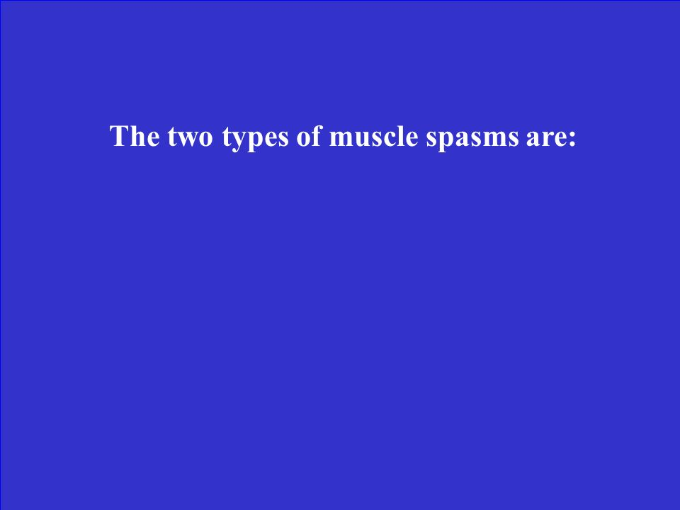 The two types of muscle spasms are: