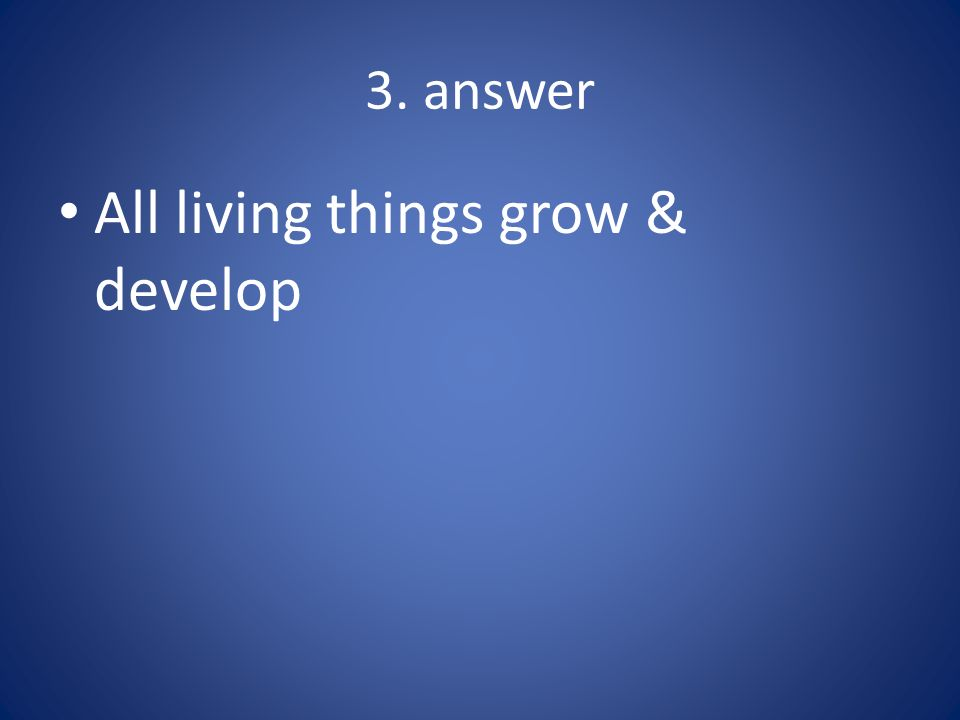 All living things grow & develop