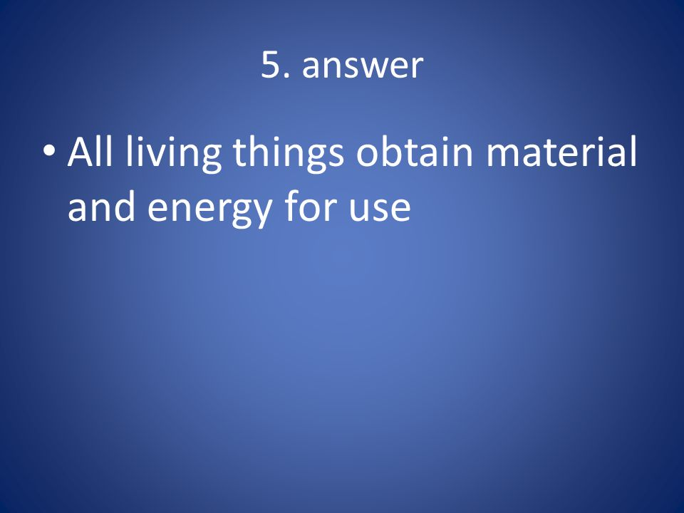 All living things obtain material and energy for use
