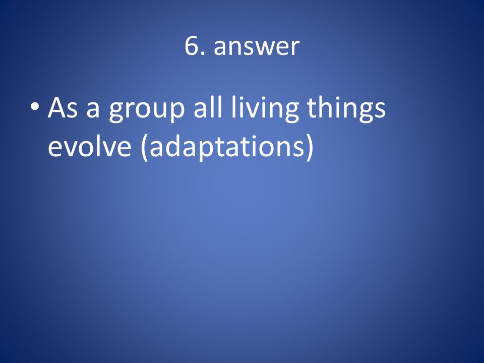 As a group all living things evolve (adaptations)
