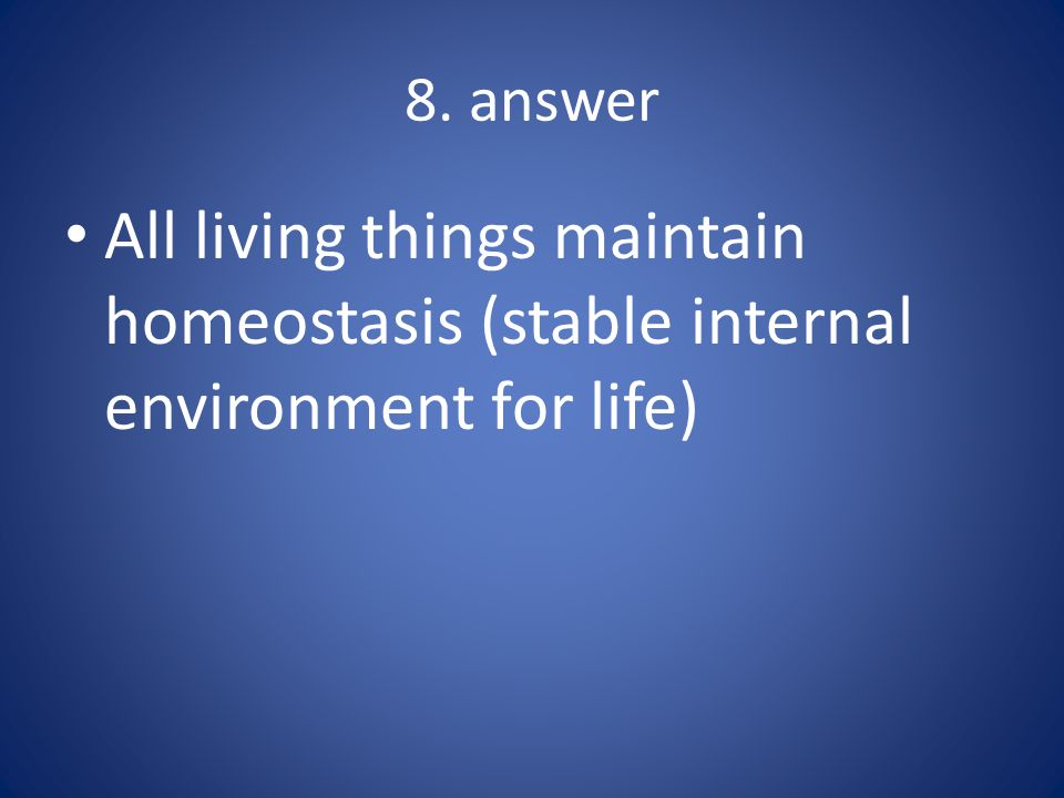 8. answer All living things maintain homeostasis (stable internal environment for life)