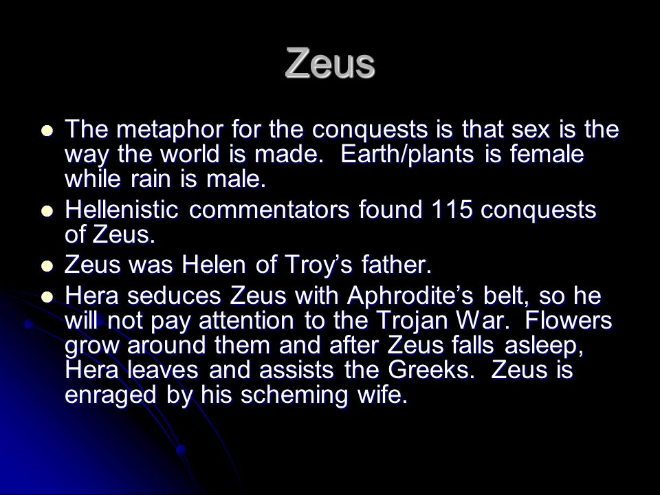 Zeus The metaphor for the conquests is that sex is the way the world is made. Earth/plants is female while rain is male.
