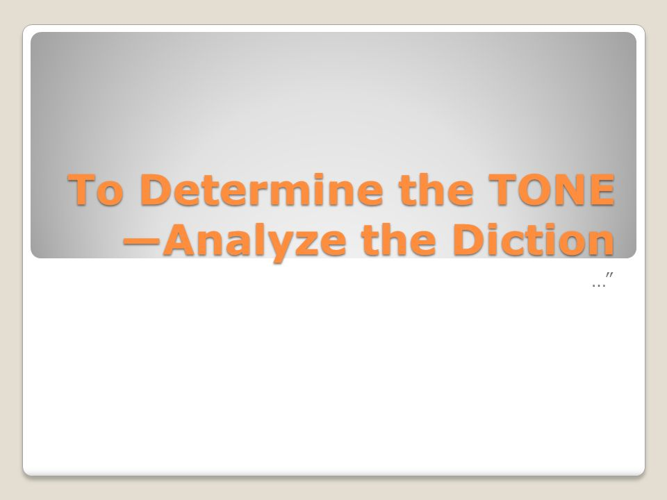 To Determine the TONE —Analyze the Diction
