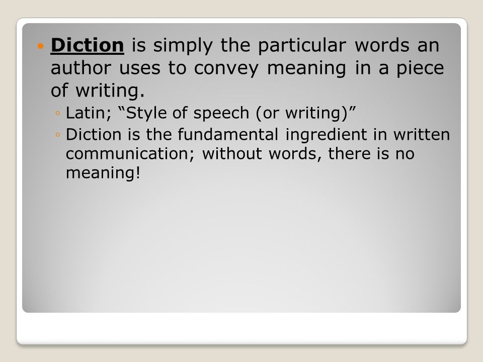 Diction is simply the particular words an author uses to convey meaning in a piece of writing.